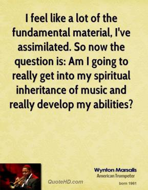 Wynton Marsalis - I feel like a lot of the fundamental material, I've assimilated. So now the question is: Am I going to really get into my spiritual inheritance of music and really develop my abilities?