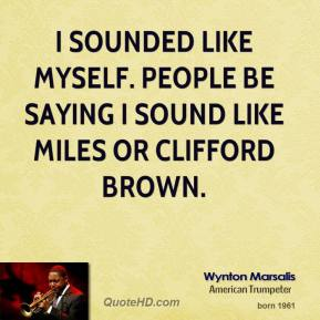 Wynton Marsalis - I sounded like myself. People be saying I sound like Miles or Clifford Brown.