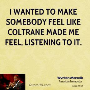 I wanted to make somebody feel like Coltrane made me feel, listening to it.