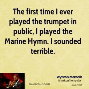 Wynton Marsalis - The first time I ever played the trumpet in public, I played the Marine Hymn. I sounded terrible.