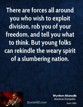 Wynton Marsalis - There are forces all around you who wish to exploit division, rob you of your freedom, and tell you what to think. But young folks can rekindle the weary spirit of a slumbering nation.