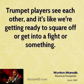 Wynton Marsalis - Trumpet players see each other, and it's like we're getting ready to square off or get into a fight or something.