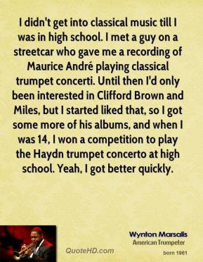 Wynton Marsalis  - I didn't get into classical music till I was in high school. I met a guy on a streetcar who gave me a recording of Maurice André playing classical trumpet concerti. Until then I'd only been interested in Clifford Brown and Miles, but I started liked that, so I got some more of his albums, and when I was 14, I won a competition to play the Haydn trumpet concerto at high school. Yeah, I got better quickly.