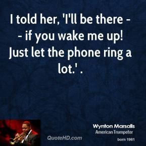 Wynton Marsalis  - I told her, 'I'll be there -- if you wake me up! Just let the phone ring a lot.' .
