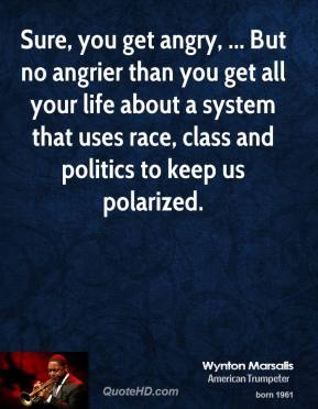 Wynton Marsalis  - Sure, you get angry, ... But no angrier than you get all your life about a system that uses race, class and politics to keep us polarized.