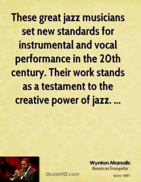 Wynton Marsalis  - These great jazz musicians set new standards for instrumental and vocal performance in the 20th century. Their work stands as a testament to the creative power of jazz. ...