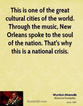 Wynton Marsalis  - This is one of the great cultural cities of the world. Through the music, New Orleans spoke to the soul of the nation. That's why this is a national crisis.