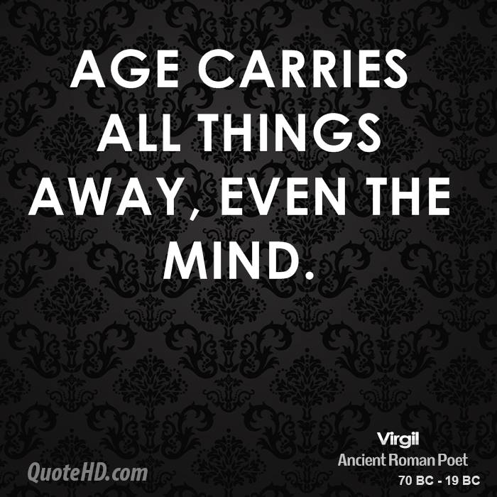 Age carries all things away, even the mind.