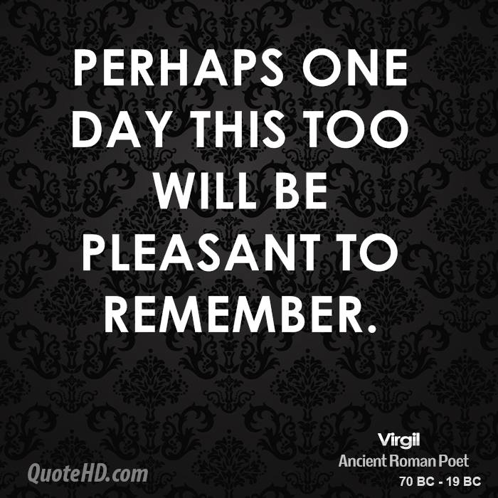 Perhaps one day this too will be pleasant to remember.
