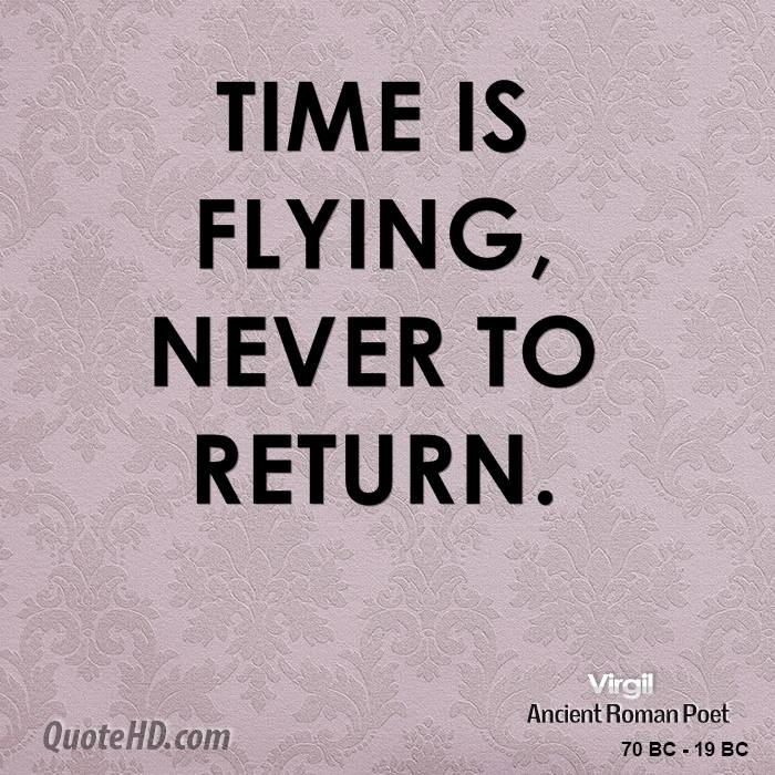 Time is flying, never to return.