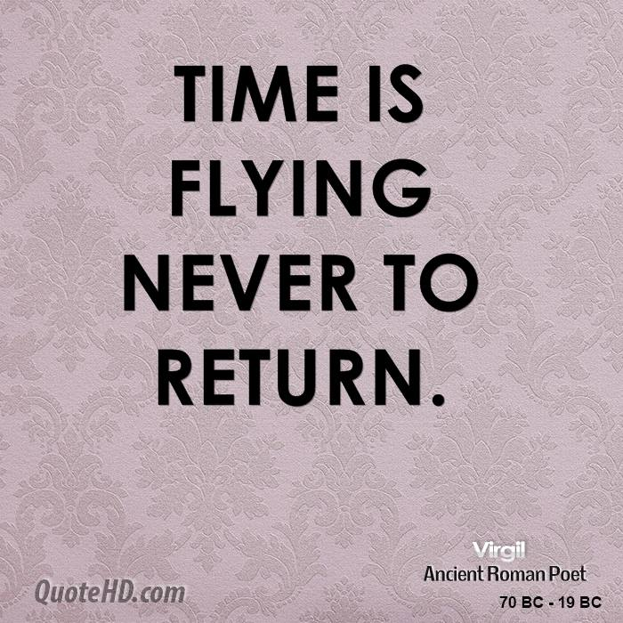 Time is flying never to return.