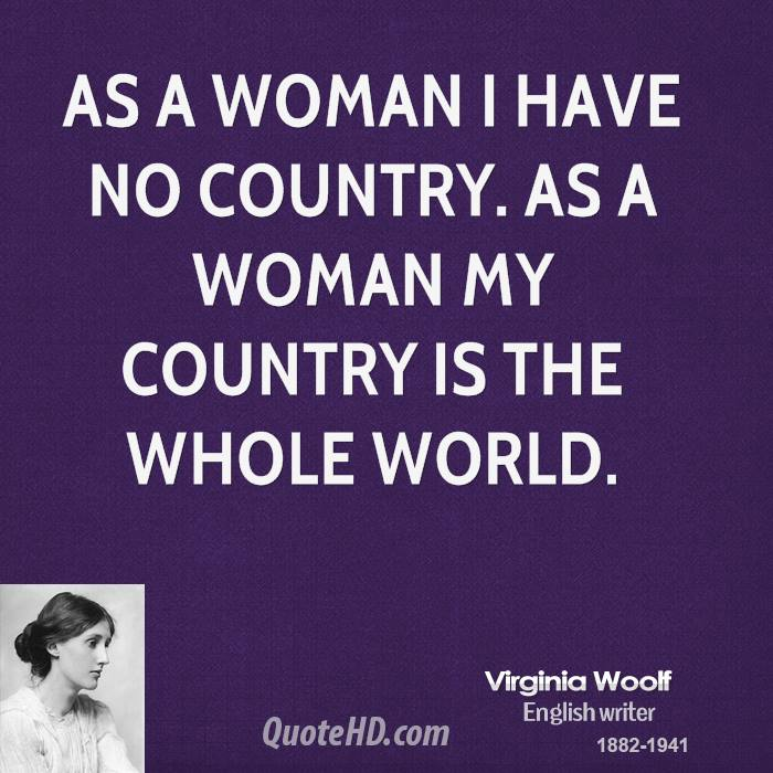 As a woman I have no country. As a woman my country is the whole world.