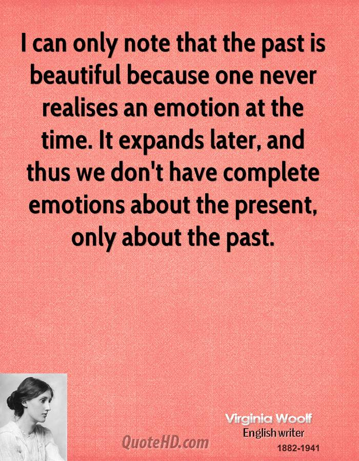 I can only note that the past is beautiful because one never realises an emotion at the time. It expands later, and thus we don't have complete emotions about the present, only about the past.