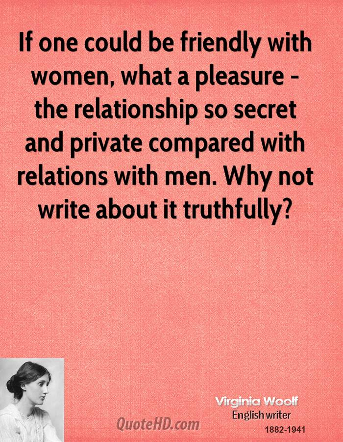 If one could be friendly with women, what a pleasure - the relationship so secret and private compared with relations with men. Why not write about it truthfully?