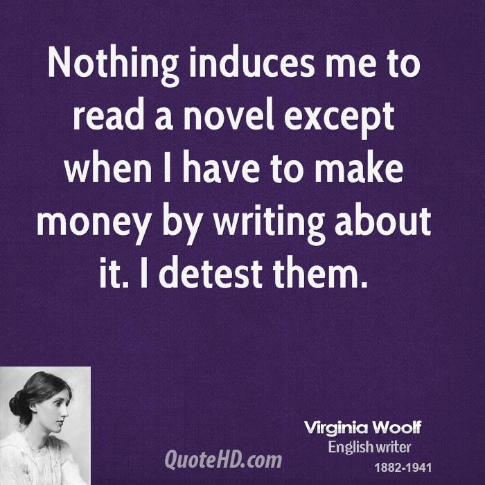 Nothing induces me to read a novel except when I have to make money by writing about it. I detest them.
