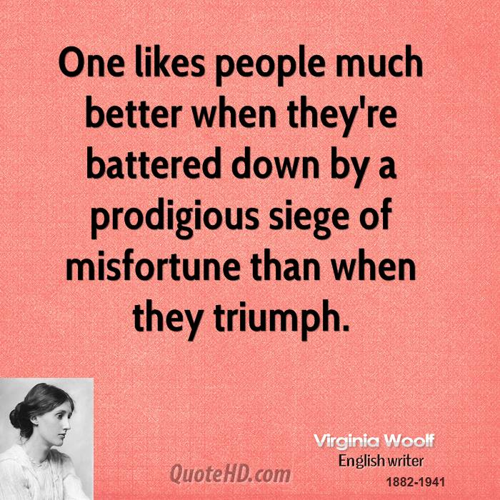 One likes people much better when they're battered down by a prodigious siege of misfortune than when they triumph.