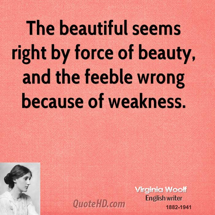 The beautiful seems right by force of beauty, and the feeble wrong because of weakness.
