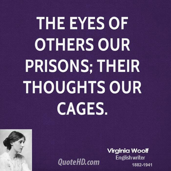 The eyes of others our prisons; their thoughts our cages.