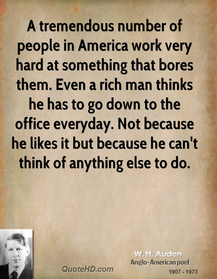 A tremendous number of people in America work very hard at something that bores them. Even a rich man thinks he has to go down to the office everyday. Not because he likes it but because he can't think of anything else to do.