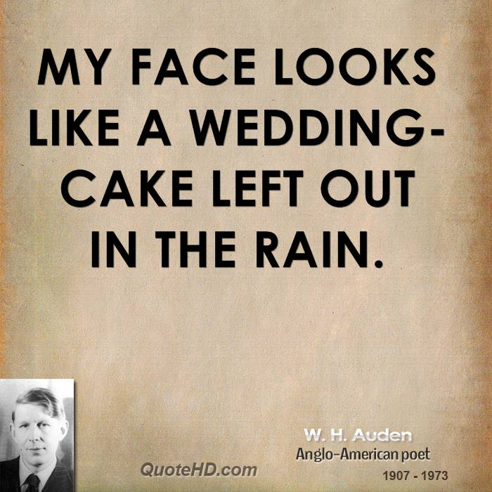 My face looks like a wedding-cake left out in the rain.