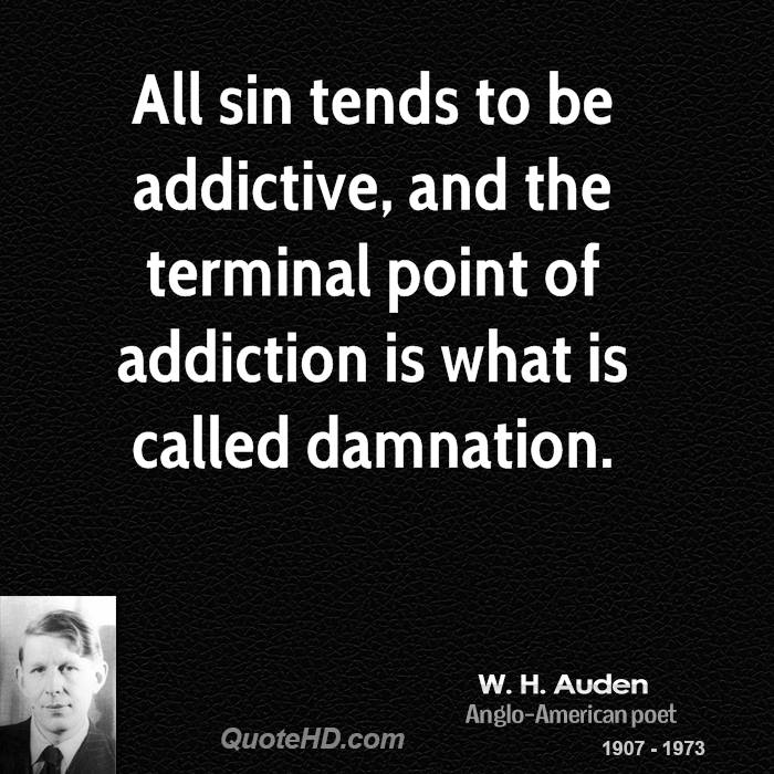 All sin tends to be addictive, and the terminal point of addiction is what is called damnation.