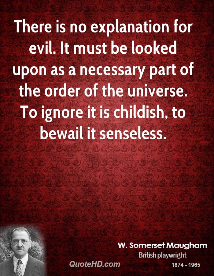 There is no explanation for evil. It must be looked upon as a necessary part of the order of the universe. To ignore it is childish, to bewail it senseless.