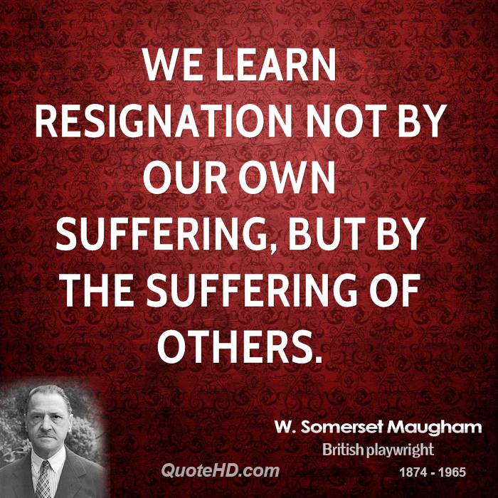 We learn resignation not by our own suffering, but by the suffering of others.