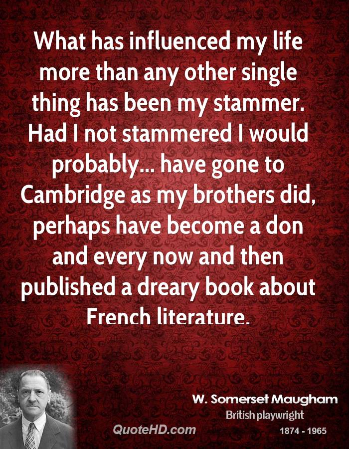 What has influenced my life more than any other single thing has been my stammer. Had I not stammered I would probably... have gone to Cambridge as my brothers did, perhaps have become a don and every now and then published a dreary book about French literature.