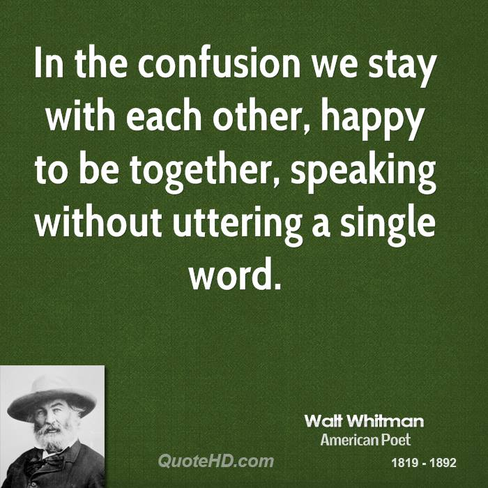 In the confusion we stay with each other, happy to be together, speaking without uttering a single word.