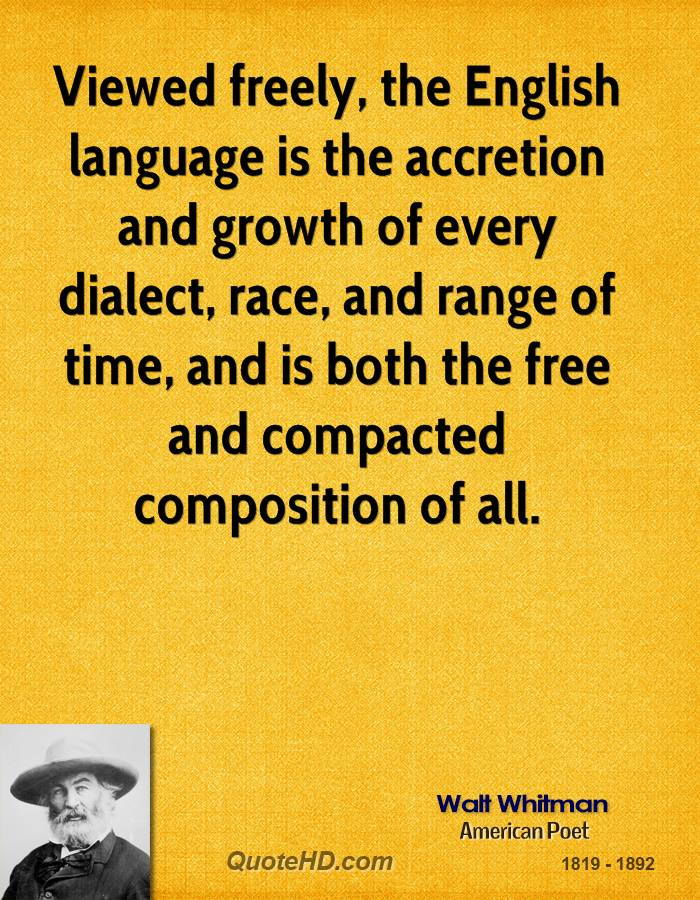 Viewed freely, the English language is the accretion and growth of every dialect, race, and range of time, and is both the free and compacted composition of all.