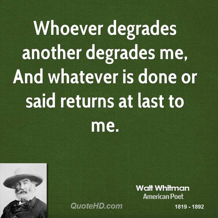 Whoever degrades another degrades me, And whatever is done or said returns at last to me.