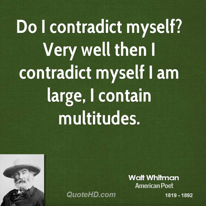 Do I contradict myself? Very well then I contradict myself I am large, I contain multitudes.