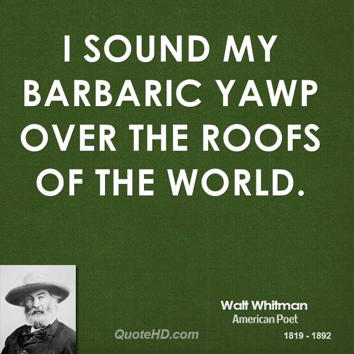 I sound my barbaric yawp over the roofs of the world.