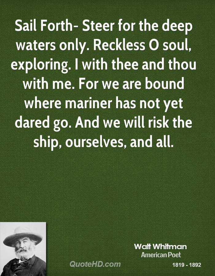 Sail Forth- Steer for the deep waters only. Reckless O soul, exploring. I with thee and thou with me. For we are bound where mariner has not yet dared go. And we will risk the ship, ourselves, and all.