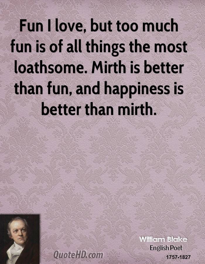 Fun I love, but too much fun is of all things the most loathsome. Mirth is better than fun, and happiness is better than mirth.