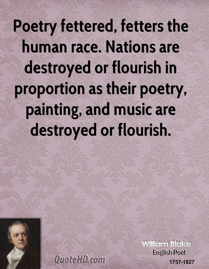 Poetry fettered, fetters the human race. Nations are destroyed or flourish in proportion as their poetry, painting, and music are destroyed or flourish.