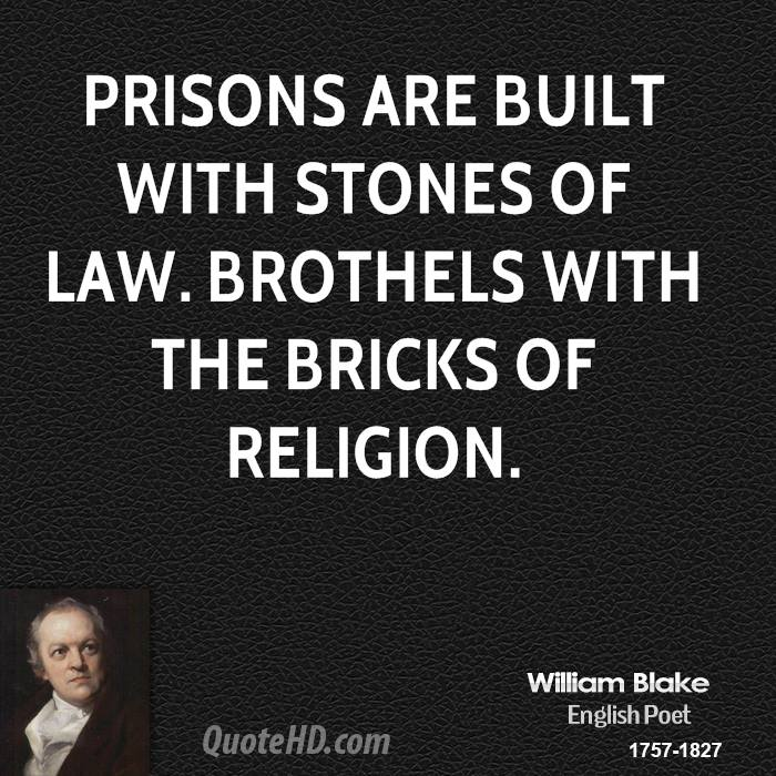 Prisons are built with stones of Law. Brothels with the bricks of religion.