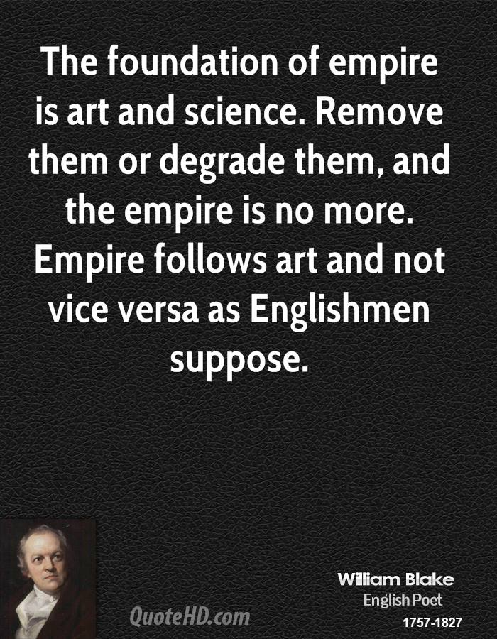 The foundation of empire is art and science. Remove them or degrade them, and the empire is no more. Empire follows art and not vice versa as Englishmen suppose.