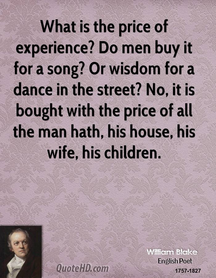 What is the price of experience? Do men buy it for a song? Or wisdom for a dance in the street? No, it is bought with the price of all the man hath, his house, his wife, his children.