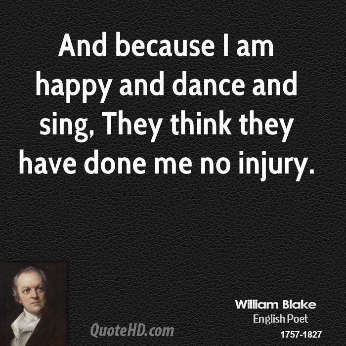 And because I am happy and dance and sing, They think they have done me no injury.