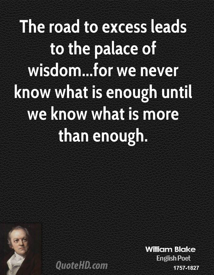 The road to excess leads to the palace of wisdom...for we never know what is enough until we know what is more than enough.