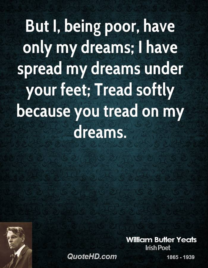 But I, being poor, have only my dreams; I have spread my dreams under your feet; Tread softly because you tread on my dreams.
