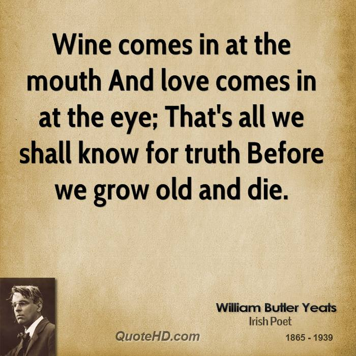 Wine comes in at the mouth And love comes in at the eye; That's all we shall know for truth Before we grow old and die.
