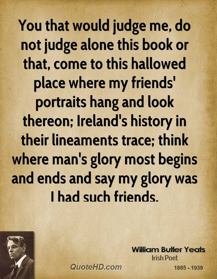 You that would judge me, do not judge alone this book or that, come to this hallowed place where my friends' portraits hang and look thereon; Ireland's history in their lineaments trace; think where man's glory most begins and ends and say my glory was I had such friends.