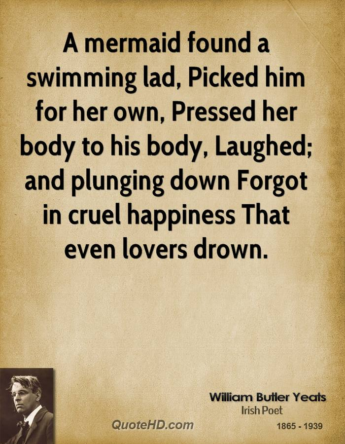 A mermaid found a swimming lad, Picked him for her own, Pressed her body to his body, Laughed; and plunging down Forgot in cruel happiness That even lovers drown.