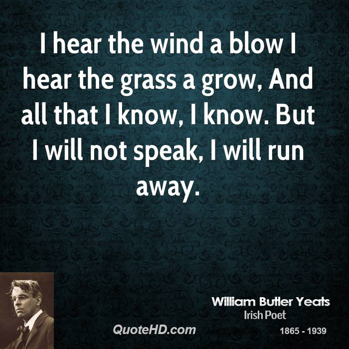 I hear the wind a blow I hear the grass a grow, And all that I know, I know. But I will not speak, I will run away.