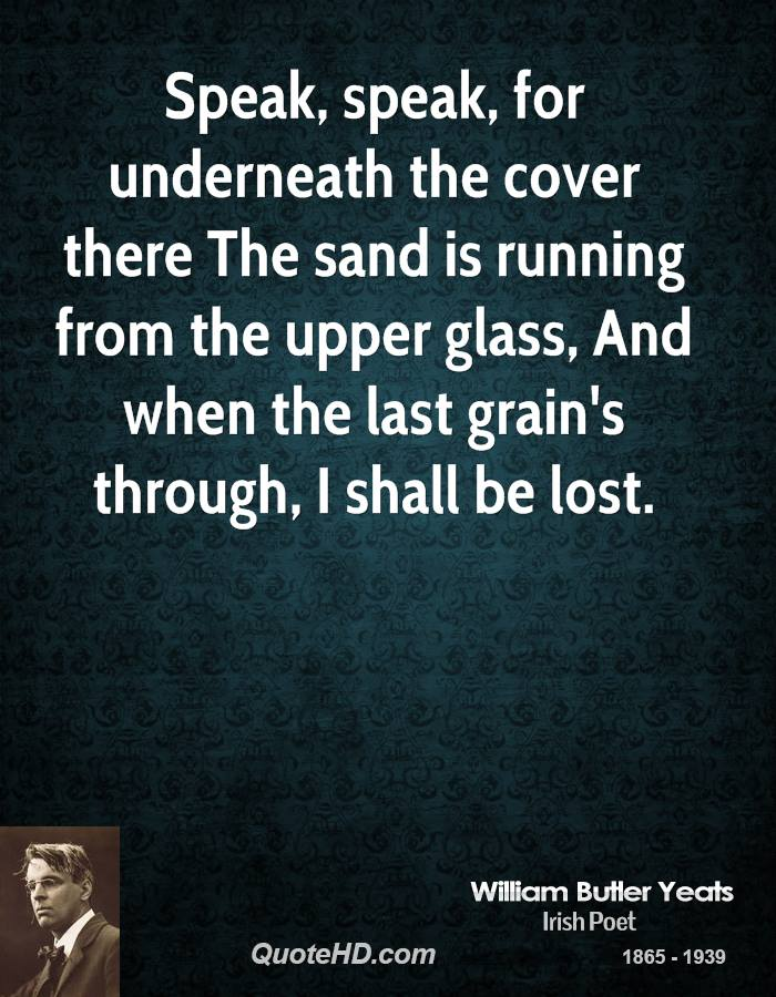 Speak, speak, for underneath the cover there The sand is running from the upper glass, And when the last grain's through, I shall be lost.