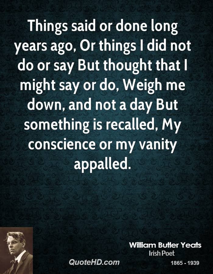 Things said or done long years ago, Or things I did not do or say But thought that I might say or do, Weigh me down, and not a day But something is recalled, My conscience or my vanity appalled.