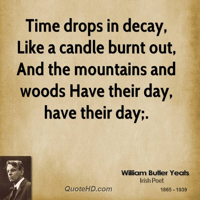Time drops in decay, Like a candle burnt out, And the mountains and woods Have their day, have their day;.