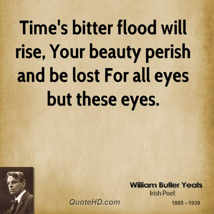 Time's bitter flood will rise, Your beauty perish and be lost For all eyes but these eyes.